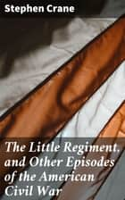 The Little Regiment, and Other Episodes of the American Civil War ebook by Stephen Crane