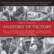 Anatomy of Victory - Why the United States Triumphed in World War II, Fought to a Stalemate in Korea, Lost in Vietnam, and Failed in Iraq audiobook by John D. Caldwell