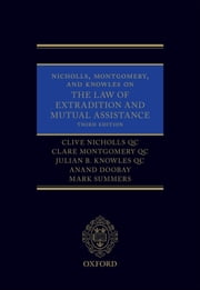 Nicholls, Montgomery, and Knowles on The Law of Extradition and Mutual Assistance ebook by Clive Nicholls QC,Clare Montgomery QC,Julian B. Knowles QC,Anand Doobay,Mark Summers