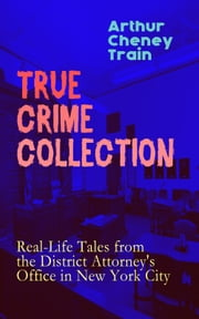 TRUE CRIME COLLECTION: Real-Life Tales from the District Attorney's Office in New York City - Mayhem, Corruption, Forgery, Murders and Other Crimes in New York City at the Beginning of 20th Century ebook by Arthur Cheney Train