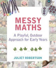 Messy Maths - A playful, outdoor approach for early years ebook by Juliet Robertson