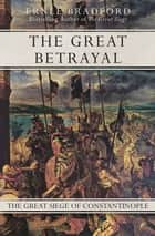 The Great Betrayal - The Great Siege of Constantinople ebook by Ernle Bradford