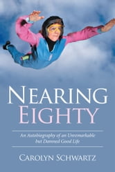 Nearing Eighty - An Autobiography of an Unremarkable but Damned Good Life ebook by Carolyn Schwartz