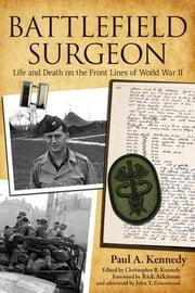 Battlefield Surgeon - Life and Death on the Front Lines of World War II ebook by Paul A. Kennedy,Christopher B. Kennedy,Rick Atkinson,John T. Greenwood