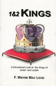 1 & 2 Kings - A Devotional Look at tghe Kings of Israel and Judah ebook by F. Wayne Mac Leod