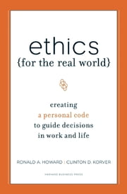 Ethics for the Real World - Creating a Personal Code to Guide Decisions in Work and Life ebook by Bill Birchard,Ronald A. Howard,Clinton D. Korver