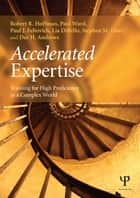Accelerated Expertise - Training for High Proficiency in a Complex World ebook by Robert R. Hoffman, Paul Ward, Paul J. Feltovich,...