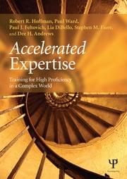 Accelerated Expertise - Training for High Proficiency in a Complex World ebook by Robert R. Hoffman,Paul Ward,Paul J. Feltovich,Lia DiBello,Stephen M. Fiore,Dee H. Andrews