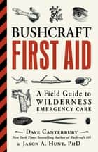 Bushcraft First Aid - A Field Guide to Wilderness Emergency Care ebook by Dave Canterbury, Ph.D. Jason A. Hunt