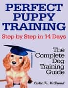 Perfect Puppy Training Step by Step in 14 Days: The Complete Dog Training Guide ebook by Leslie K. McDaniel