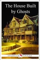 The House Built By Ghosts: The Strange Tale of the Winchester Mystery House ebook by Caitlind L. Alexander