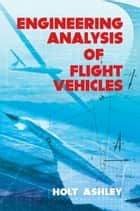 Engineering Analysis of Flight Vehicles ebook by Holt Ashley