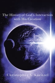 The History of God's Interaction with His Creation ebook by Christopher S. Kuenzel