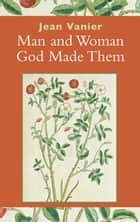 Man and Woman God Made Them ebook by Jean Vanier