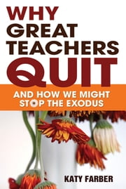 Why Great Teachers Quit - And How We Might Stop the Exodus ebook by Katherine (Katy) Farber