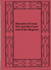 Memoirs of Louis XIV and His Court and of the Regency — Complete ebook by Louis de Rouvroy Saint-Simon