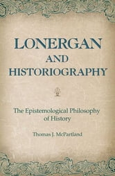 Lonergan and Historiography - The Epistemological Philosophy of History ebook by Thomas J. McPartland