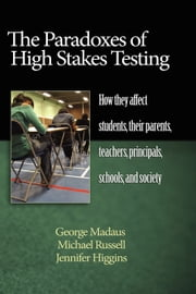 The Paradoxes of High Stakes Testing - How They Affect Students, Their Parents, Teachers, Principals, Schools, and Society ebook by Michael Russell,George Madaus,Jennifer Higgins
