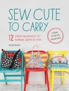 Sew Cute to Carry - 12 Stylish Bag Patterns for Handbags, Purses and Totes ebook by Melanie McNeice
