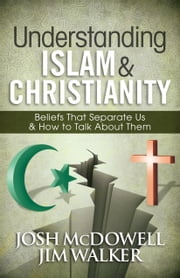 Understanding Islam and Christianity - Beliefs That Separate Us and How to Talk About Them ebook by Josh McDowell,Jim Walker