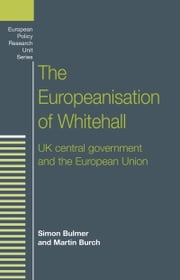 The Europeanisation of Whitehall - UK central government and the European Union ebook by Simon Bulmer,Martin Burch