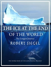The Ice at the End of the World (The Whalesong Trilogy #3) ebook by Robert Siegel