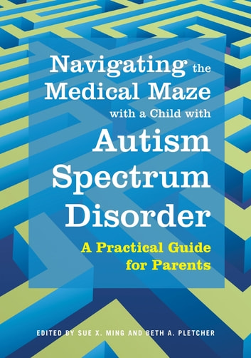 Navigating the Medical Maze with a Child with Autism Spectrum Disorder - A Practical Guide for Parents ebook by Thomas Ballesteros,Gary McAbee,Mark D. Robinson,Caroline Hayes-Rosen,Tishi Shah,Susan Brill,Barbie Zimmerman-Bier,Jennifer Bain,Devorah Segal,Julie O'Brien,Evan Spivack,Susan Connors,Jeffrey Kornitzer,Iona Monterio,Lisa Ford,Harumi Jyonouchi
