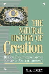 The Natural History of Creation - Biblical Evolutionism and the Return of Natural Theology ebook by M. Corey