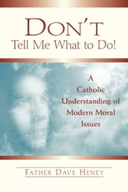 Don't Tell Me What to Do!: A Catholic Understanding of Modern Moral Issues ebook by Father Dave Heney