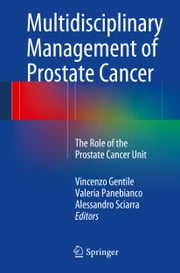 Multidisciplinary Management of Prostate Cancer - The Role of the Prostate Cancer Unit ebook by Vincenzo Gentile,Valeria Panebianco,Alessandro Sciarra