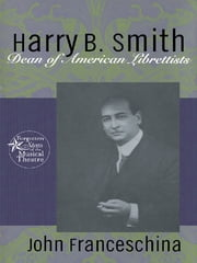 Harry B. Smith - Dean of American Librettists ebook by John Franceschina