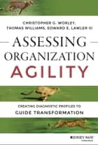 Assessing Organization Agility - Creating Diagnostic Profiles to Guide Transformation ebook by Christopher G. Worley, Thomas D. Williams, Edward E. Lawler III