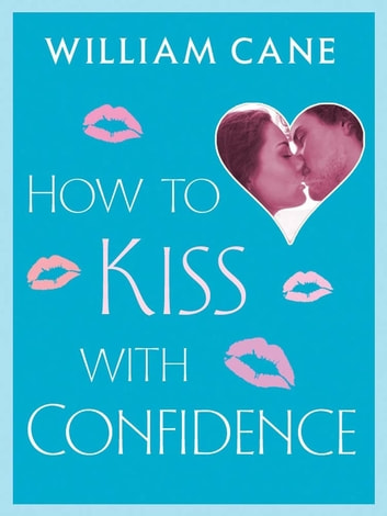 How to Kiss with Confidence - Master the Secrets of Great Kissing eBook by William Cane