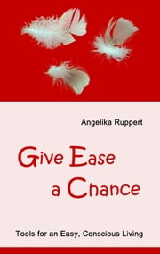 Give Ease a Chance - Tools for an Easy, Conscious Living ebook by Angelika Ruppert