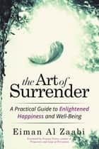 The Art of Surrender - A Practical Guide to Enlightened Happiness and Well-Being ebook by Eiman Al Zaabi, Penny Peirce