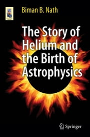 The Story of Helium and the Birth of Astrophysics ebook by Biman B. Nath