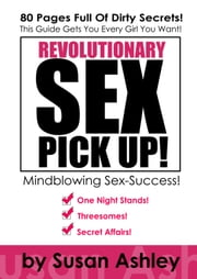 Revolutionary Sex Pick Up - This Guide Gets You Every Girl You Want - In Minutes! ebook by Susan Ashley