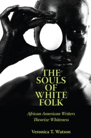 The Souls of White Folk - African American Writers Theorize Whiteness ebook by Veronica T. Watson