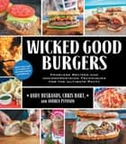 Wicked Good Burgers - Fearless Recipes and Uncompromising Techniques for the Ultimate Patty ebook by Andy Husbands, Chris Hart, Andrea Pyenson
