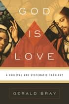 God Is Love: A Biblical and Systematic Theology - A Biblical and Systematic Theology ebook by Gerald Bray