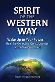 Spirit of the Western Way - Wake Up to Your Power — Heal the Collective Consciousness of the Western Mind ebook by Tina Louise Spalding
