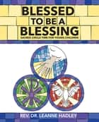 Blessed to be a Blessing - Sacred Circle Time for Young Children eBook by Leanne Hadley
