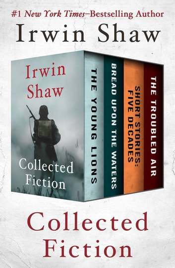 Collected Fiction - The Young Lions, Bread Upon the Waters, Short Stories: Five Decades, and The Troubled Air ebook by Irwin Shaw