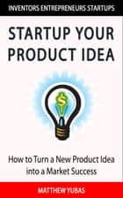 Startup Your Product Idea ebook by Matthew Yubas