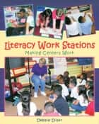 Literacy Work Stations - Making Centers Work ebook by Debbie Diller