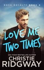Love Me Two Times (Rock Royalty Book 8) ebook door Christie Ridgway