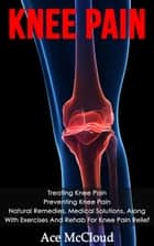 Knee Pain: Treating Knee Pain: Preventing Knee Pain: Natural Remedies, Medical Solutions, Along With Exercises And Rehab For Knee Pain Relief ebook by Ace McCloud