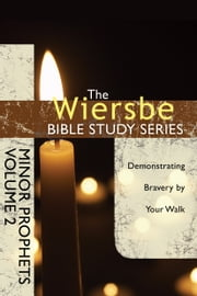 The Wiersbe Bible Study Series: Minor Prophets Vol. 2 - Demonstrating Bravery by Your Walk ebook by Warren W. Wiersbe