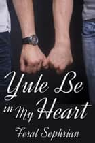 Yule Be in My Heart ebook by Feral Sephrian