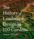 The History of Landscape Design in 100 Gardens eBook by Linda A. Chisholm